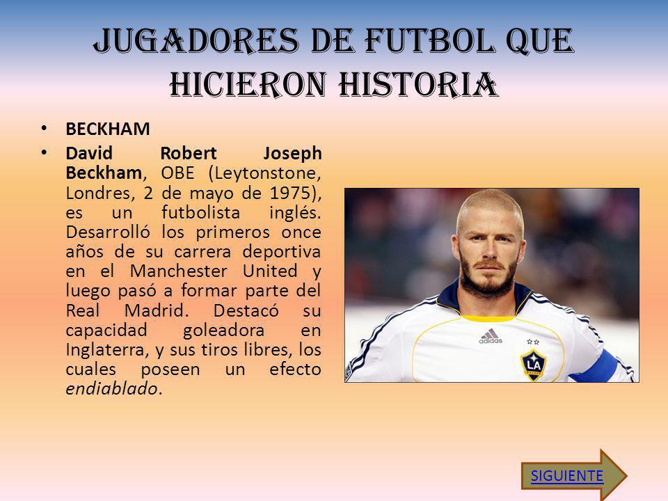 JUGADORES DE FUTBOL QUE HICIERON HISTORIA BECKHAM David Robert Joseph Beckham, OBE (Leytonstone, Londres, 2 de mayo de 1975), es un futbolista inglés.
