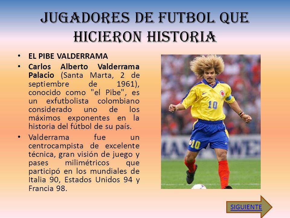 JUGADORES DE FUTBOL QUE HICIERON HISTORIA EL PIBE VALDERRAMA Carlos Alberto Valderrama Palacio (Santa Marta, 2 de septiembre de 1961), conocido como el Pibe , es un exfutbolista colombiano considerado uno de los máximos exponentes en la historia del fútbol de su país.