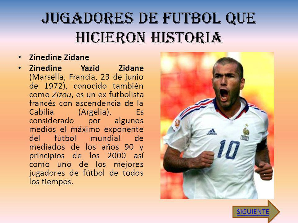 JUGADORES DE FUTBOL QUE HICIERON HISTORIA Zinedine Zidane Zinedine Yazid Zidane (Marsella, Francia, 23 de junio de 1972), conocido también como Zizou, es un ex futbolista francés con ascendencia de la Cabilia (Argelia).
