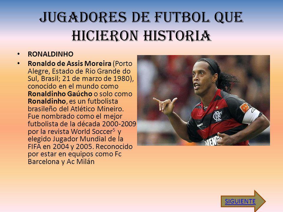 JUGADORES DE FUTBOL QUE HICIERON HISTORIA RONALDINHO Ronaldo de Assis Moreira (Porto Alegre, Estado de Rio Grande do Sul, Brasil; 21 de marzo de 1980), conocido en el mundo como Ronaldinho Gaúcho o solo como Ronaldinho, es un futbolista brasileño del Atlético Mineiro.