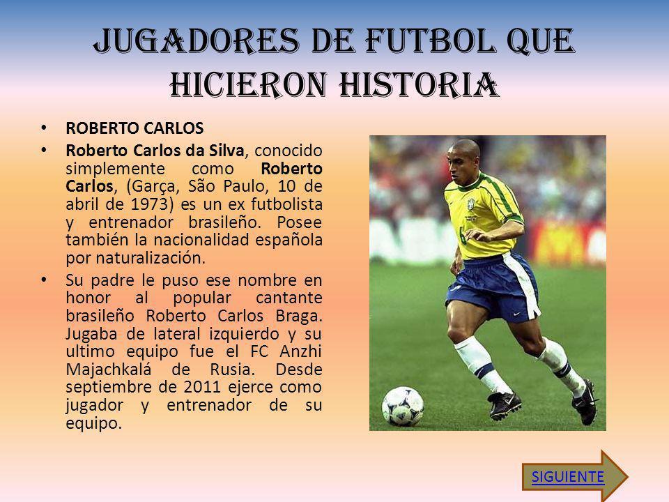 JUGADORES DE FUTBOL QUE HICIERON HISTORIA ROBERTO CARLOS Roberto Carlos da Silva, conocido simplemente como Roberto Carlos, (Garça, São Paulo, 10 de abril de 1973) es un ex futbolista y entrenador brasileño.