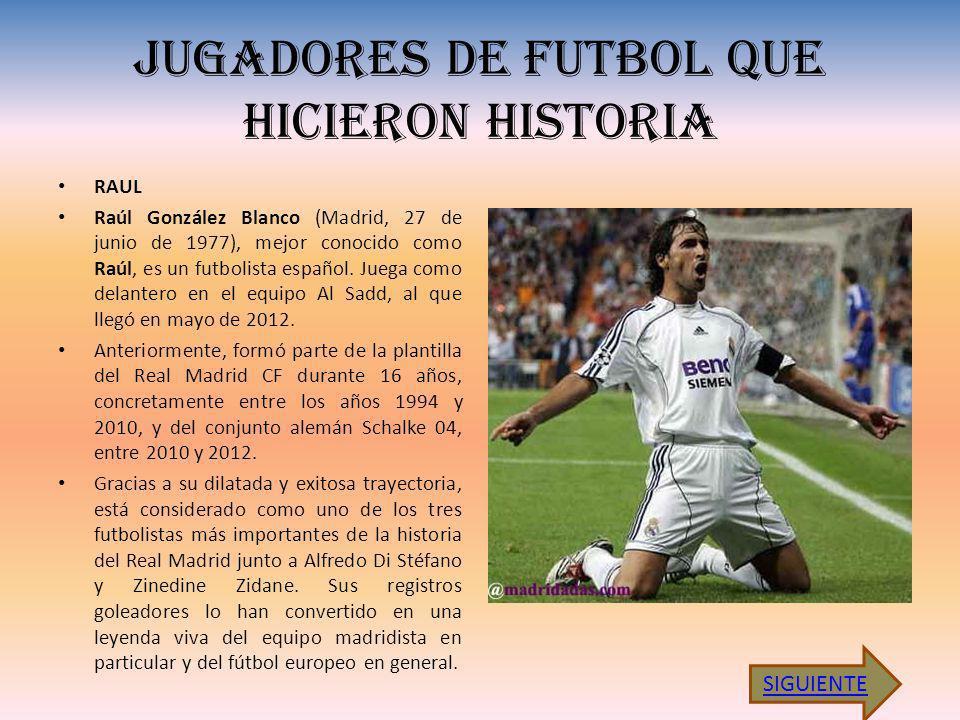 JUGADORES DE FUTBOL QUE HICIERON HISTORIA RAUL Raúl González Blanco (Madrid, 27 de junio de 1977), mejor conocido como Raúl, es un futbolista español.
