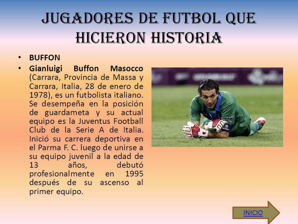 JUGADORES DE FUTBOL QUE HICIERON HISTORIA BUFFON Gianluigi Buffon Masocco (Carrara, Provincia de Massa y Carrara, Italia, 28 de enero de 1978), es un futbolista italiano.