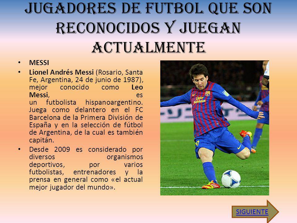 JUGADORES DE FUTBOL QUE SON RECONOCIDOS Y JUEGAN ACTUALMENTE MESSI Lionel Andrés Messi (Rosario, Santa Fe, Argentina, 24 de junio de 1987), mejor conocido como Leo Messi, es un futbolista hispanoargentino.