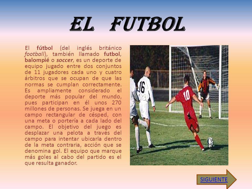 EL FUTBOL El fútbol (del inglés británico football), también llamado futbol, balompié o soccer, es un deporte de equipo jugado entre dos conjuntos de 11 jugadores cada uno y cuatro árbitros que se ocupan de que las normas se cumplan correctamente.