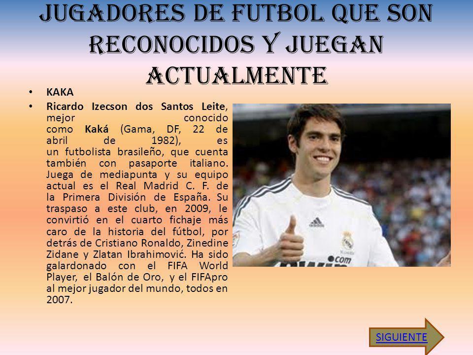 JUGADORES DE FUTBOL QUE SON RECONOCIDOS Y JUEGAN ACTUALMENTE KAKA Ricardo Izecson dos Santos Leite, mejor conocido como Kaká (Gama, DF, 22 de abril de 1982), es un futbolista brasileño, que cuenta también con pasaporte italiano.