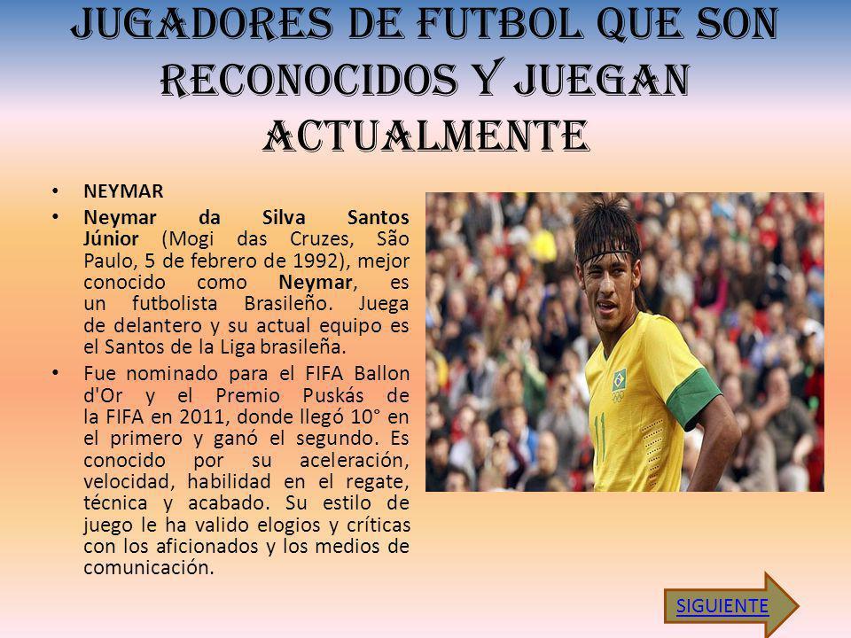 JUGADORES DE FUTBOL QUE SON RECONOCIDOS Y JUEGAN ACTUALMENTE NEYMAR Neymar da Silva Santos Júnior (Mogi das Cruzes, São Paulo, 5 de febrero de 1992), mejor conocido como Neymar, es un futbolista Brasileño.