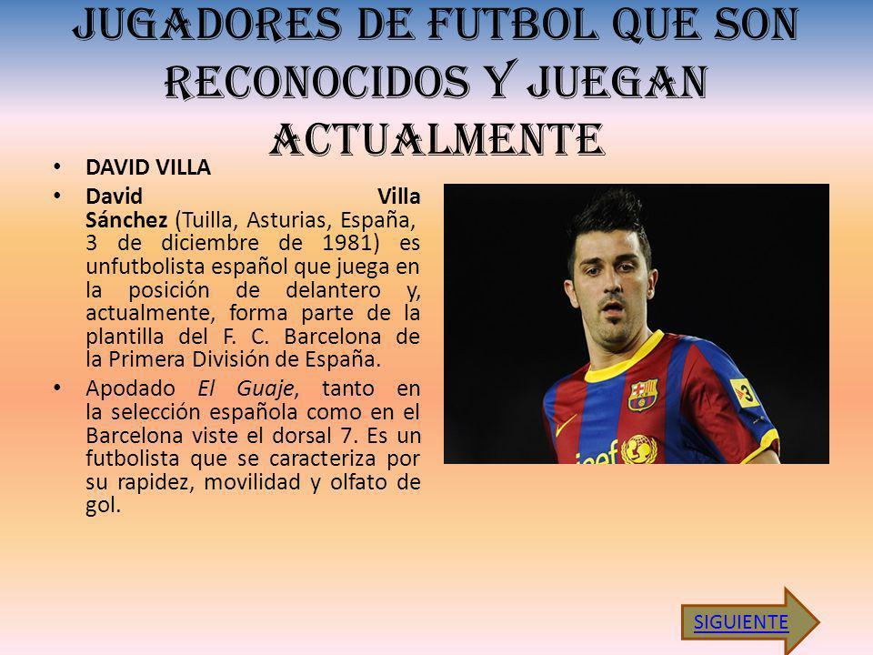 JUGADORES DE FUTBOL QUE SON RECONOCIDOS Y JUEGAN ACTUALMENTE DAVID VILLA David Villa Sánchez (Tuilla, Asturias, España, 3 de diciembre de 1981) es unfutbolista español que juega en la posición de delantero y, actualmente, forma parte de la plantilla del F.
