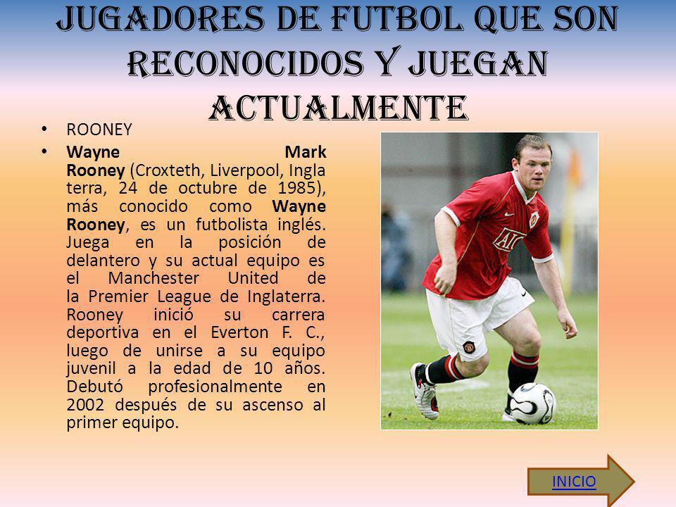JUGADORES DE FUTBOL QUE SON RECONOCIDOS Y JUEGAN ACTUALMENTE ROONEY Wayne Mark Rooney (Croxteth, Liverpool, Ingla terra, 24 de octubre de 1985), más conocido como Wayne Rooney, es un futbolista inglés.