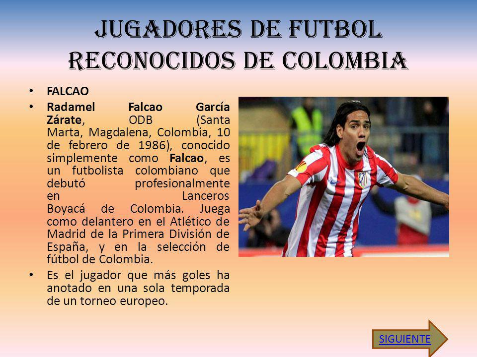 JUGADORES DE FUTBOL RECONOCIDOS DE COLOMBIA FALCAO Radamel Falcao García Zárate, ODB (Santa Marta, Magdalena, Colombia, 10 de febrero de 1986), conocido simplemente como Falcao, es un futbolista colombiano que debutó profesionalmente en Lanceros Boyacá de Colombia.