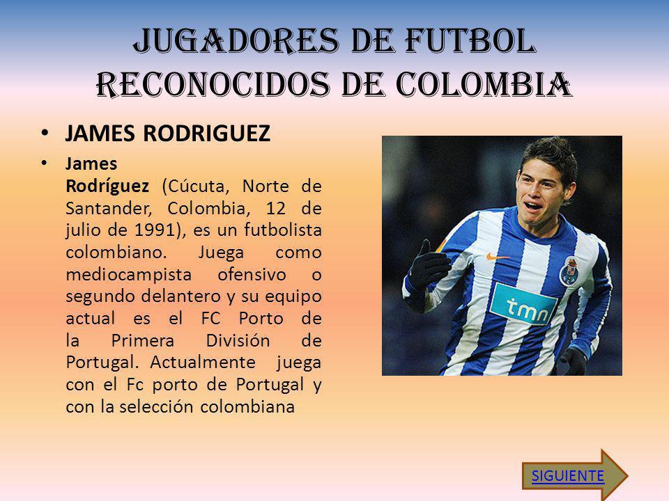 JUGADORES DE FUTBOL RECONOCIDOS DE COLOMBIA JAMES RODRIGUEZ James Rodríguez (Cúcuta, Norte de Santander, Colombia, 12 de julio de 1991), es un futbolista colombiano.