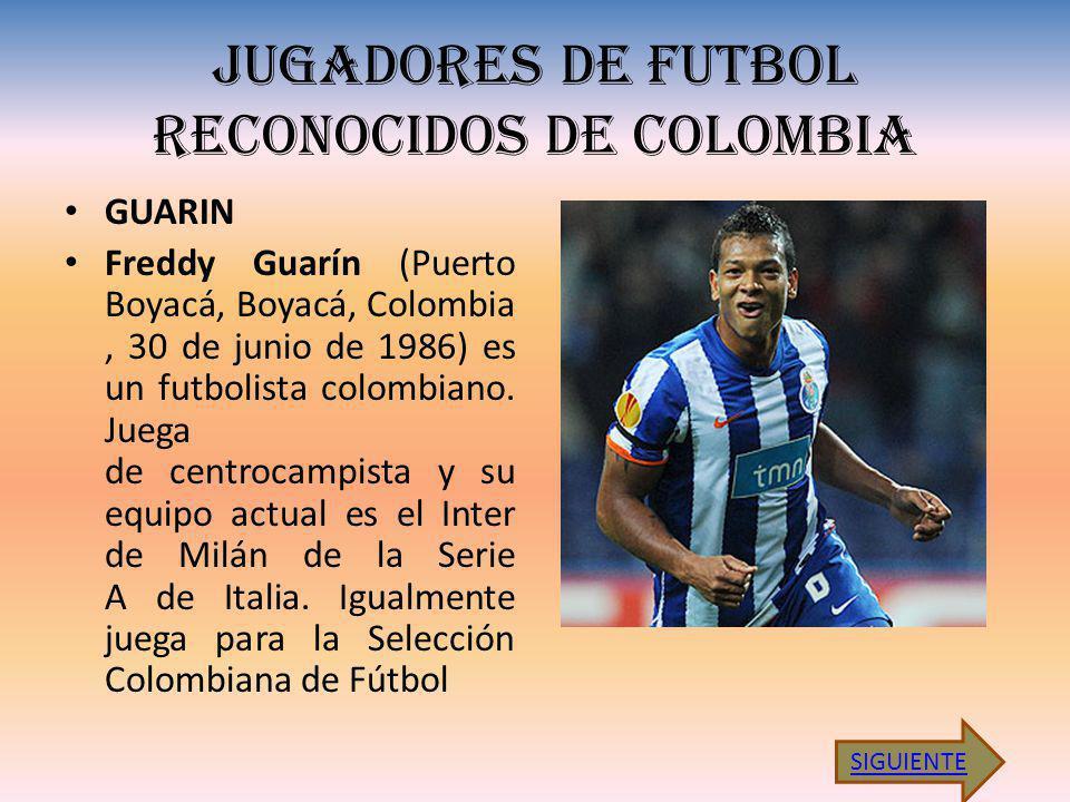 JUGADORES DE FUTBOL RECONOCIDOS DE COLOMBIA GUARIN Freddy Guarín (Puerto Boyacá, Boyacá, Colombia, 30 de junio de 1986) es un futbolista colombiano. J