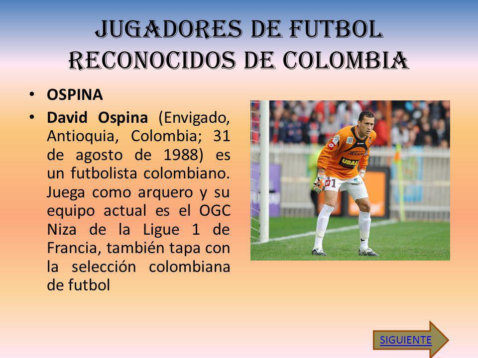 JUGADORES DE FUTBOL RECONOCIDOS DE COLOMBIA OSPINA David Ospina (Envigado, Antioquia, Colombia; 31 de agosto de 1988) es un futbolista colombiano.