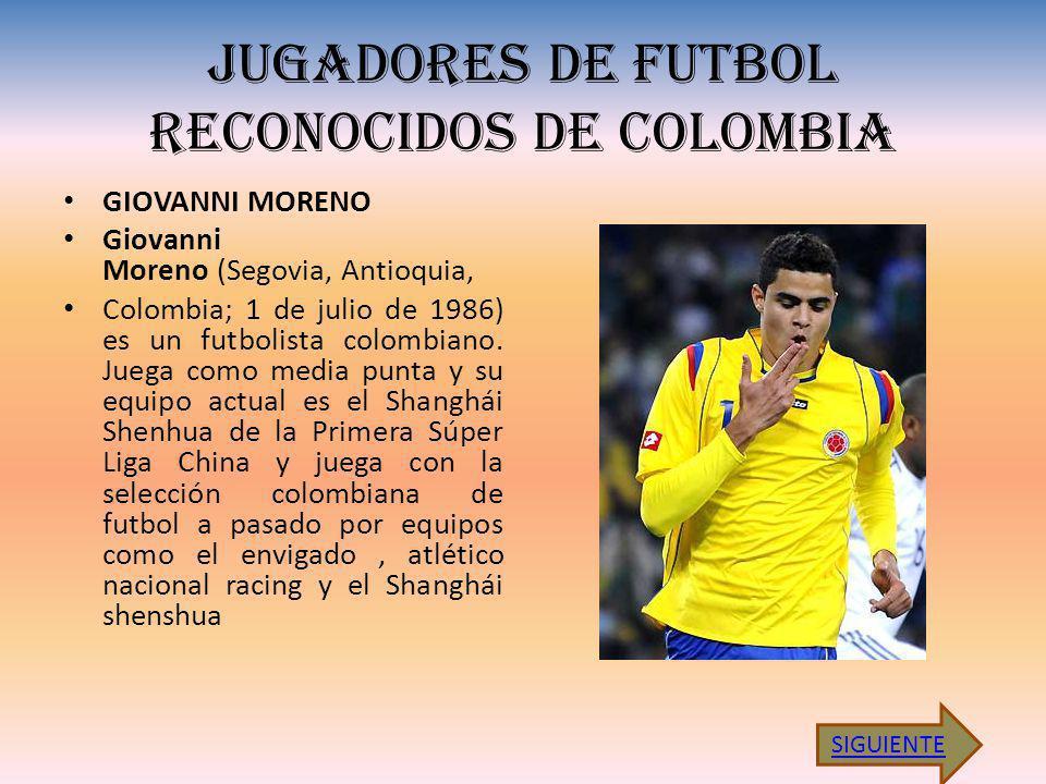 JUGADORES DE FUTBOL RECONOCIDOS DE COLOMBIA GIOVANNI MORENO Giovanni Moreno (Segovia, Antioquia, Colombia; 1 de julio de 1986) es un futbolista colombiano.