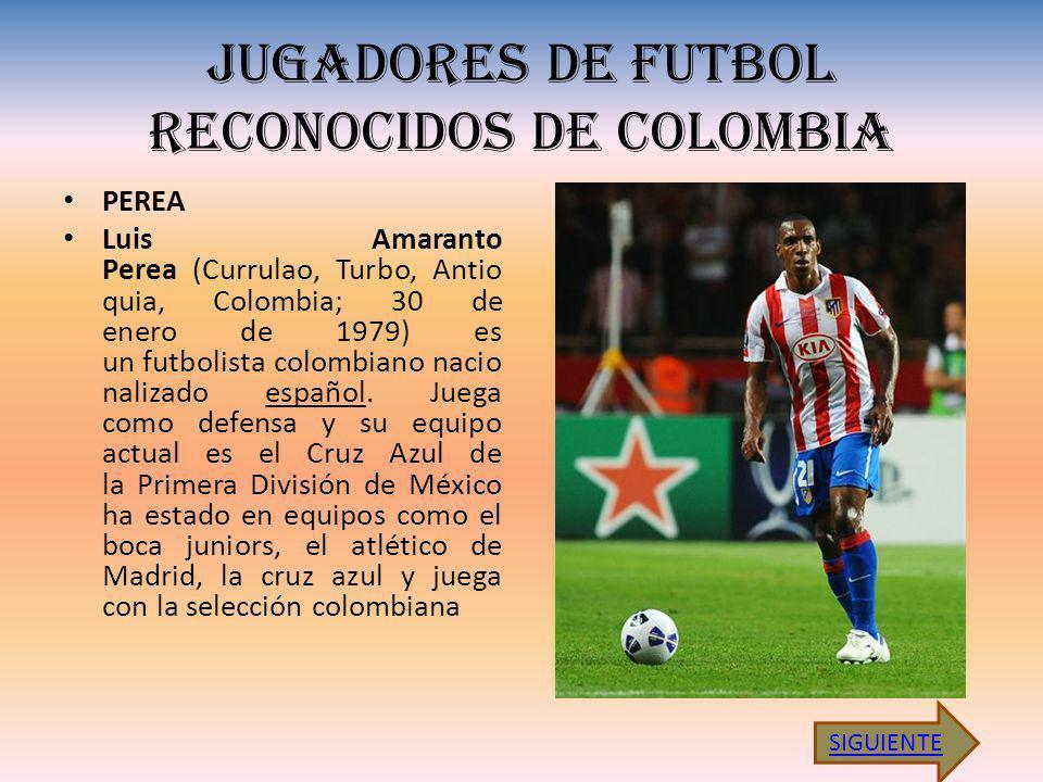 JUGADORES DE FUTBOL RECONOCIDOS DE COLOMBIA PEREA Luis Amaranto Perea (Currulao, Turbo, Antio quia, Colombia; 30 de enero de 1979) es un futbolista co