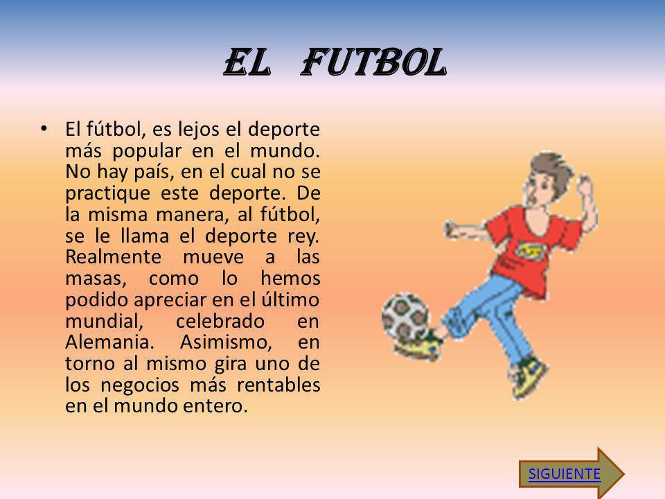 EL FUTBOL El fútbol, es lejos el deporte más popular en el mundo. No hay país, en el cual no se practique este deporte. De la misma manera, al fútbol,