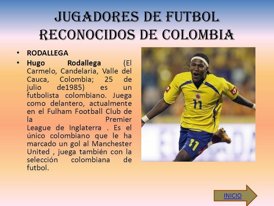 JUGADORES DE FUTBOL RECONOCIDOS DE COLOMBIA RODALLEGA Hugo Rodallega (El Carmelo, Candelaria, Valle del Cauca, Colombia; 25 de julio de1985) es un futbolista colombiano.