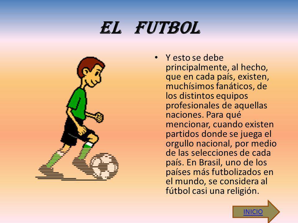 EL FUTBOL Y esto se debe principalmente, al hecho, que en cada país, existen, muchísimos fanáticos, de los distintos equipos profesionales de aquellas
