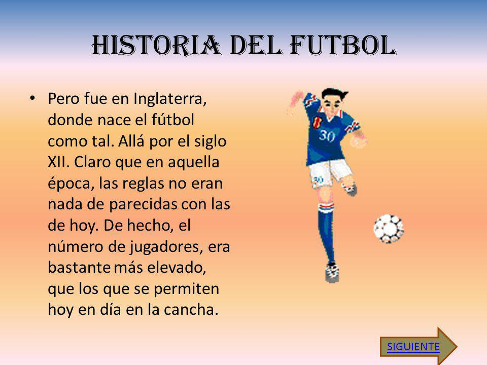 HISTORIA DEL FUTBOL Pero fue en Inglaterra, donde nace el fútbol como tal. Allá por el siglo XII. Claro que en aquella época, las reglas no eran nada
