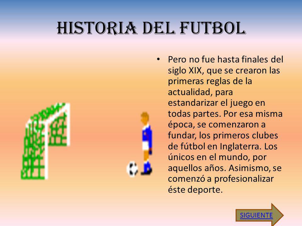HISTORIA DEL FUTBOL Pero no fue hasta finales del siglo XIX, que se crearon las primeras reglas de la actualidad, para estandarizar el juego en todas partes.