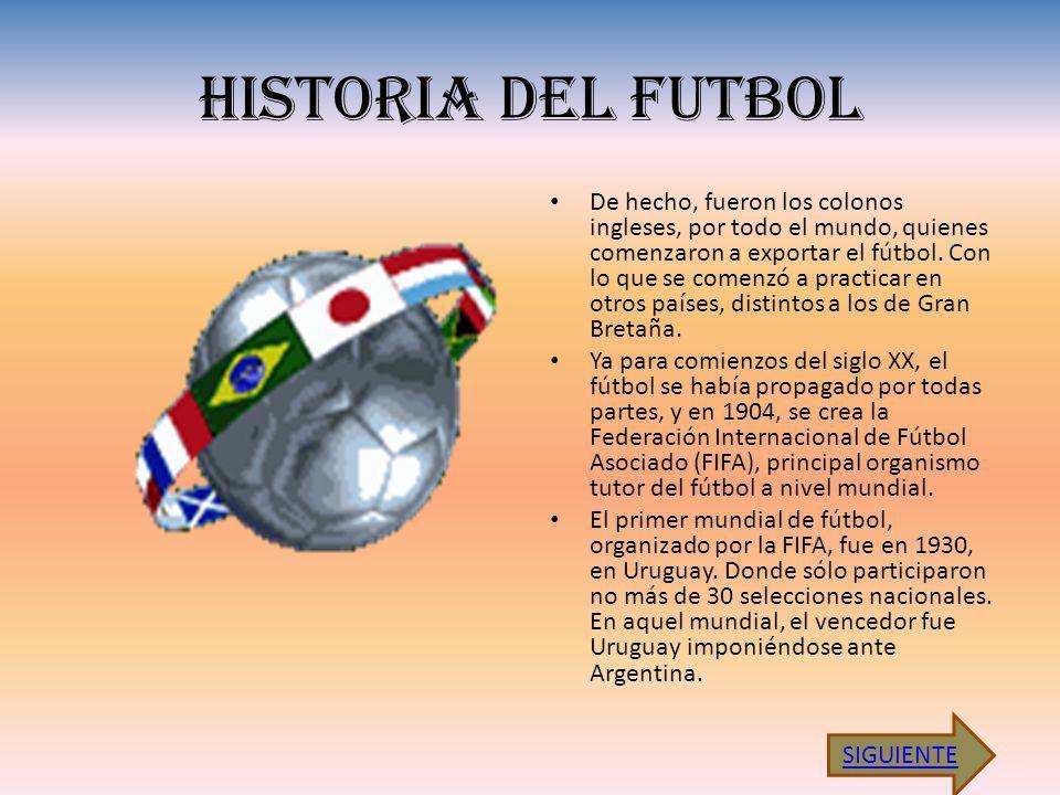 HISTORIA DEL FUTBOL De hecho, fueron los colonos ingleses, por todo el mundo, quienes comenzaron a exportar el fútbol. Con lo que se comenzó a practic