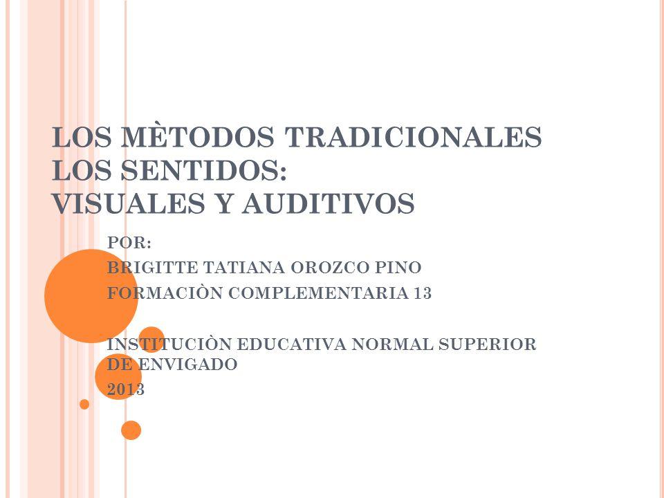 LOS MÈTODOS TRADICIONALES LOS SENTIDOS: VISUALES Y AUDITIVOS POR: BRIGITTE TATIANA OROZCO PINO FORMACIÒN COMPLEMENTARIA 13 INSTITUCIÒN EDUCATIVA NORMA