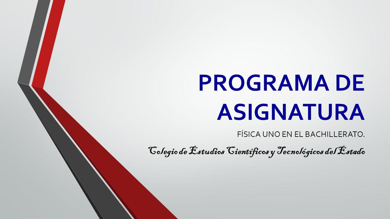 PROGRAMA DE ASIGNATURA FÍSICA UNO EN EL BACHILLERATO. Colegio de Estudios Científicos y Tecnológicos del Estado