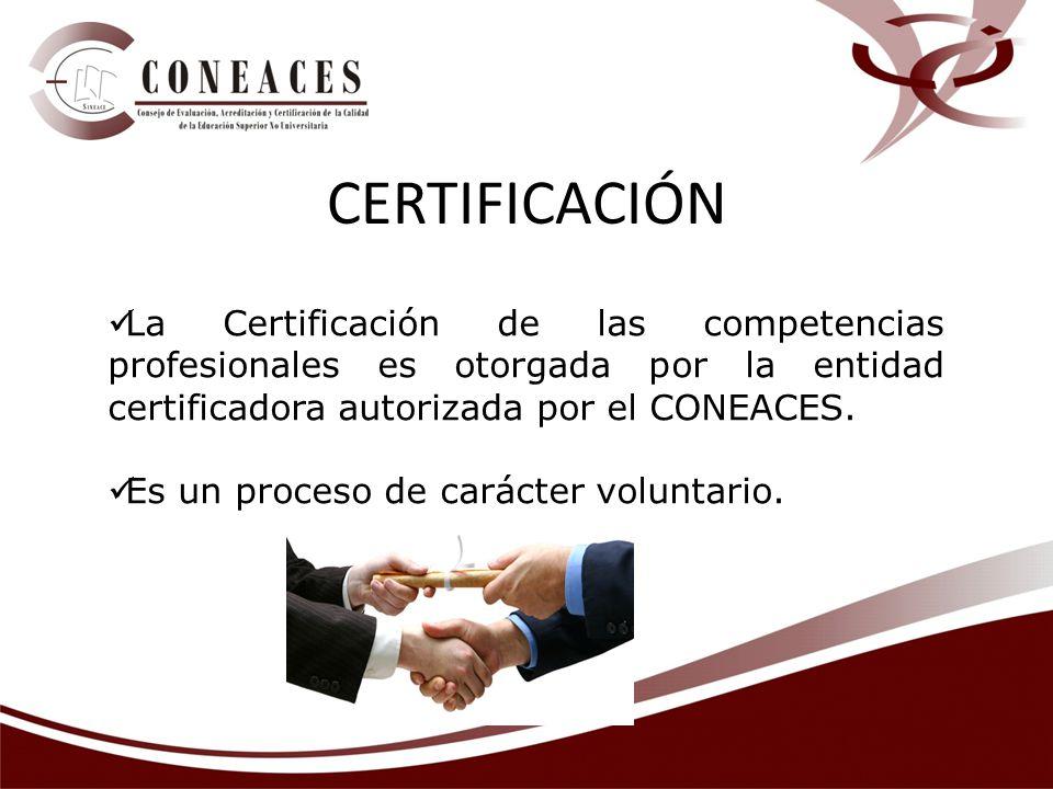 La Certificación de las competencias profesionales es otorgada por la entidad certificadora autorizada por el CONEACES. Es un proceso de carácter volu