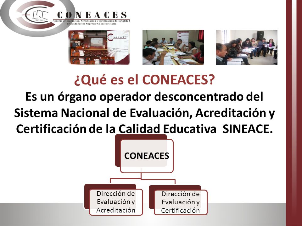 ¿Qué es el CONEACES? Es un órgano operador desconcentrado del Sistema Nacional de Evaluación, Acreditación y Certificación de la Calidad Educativa SIN