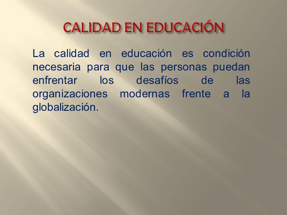 La calidad en educación es condición necesaria para que las personas puedan enfrentar los desafíos de las organizaciones modernas frente a la globaliz