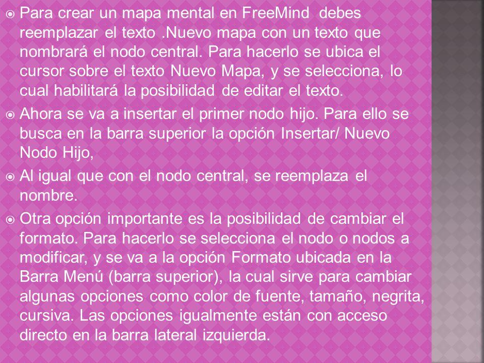 Para crear un mapa mental en FreeMind debes reemplazar el texto.Nuevo mapa con un texto que nombrará el nodo central. Para hacerlo se ubica el cursor