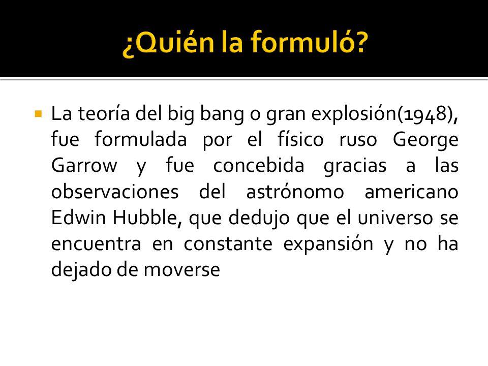 La teoría del big bang o gran explosión(1948), fue formulada por el físico ruso George Garrow y fue concebida gracias a las observaciones del astrónom