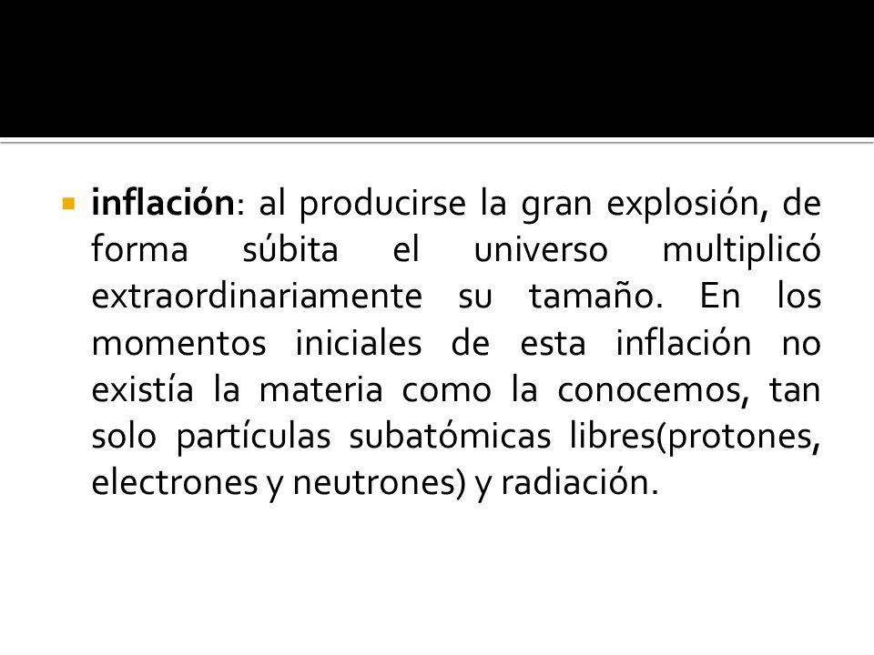 inflación: al producirse la gran explosión, de forma súbita el universo multiplicó extraordinariamente su tamaño. En los momentos iniciales de esta in