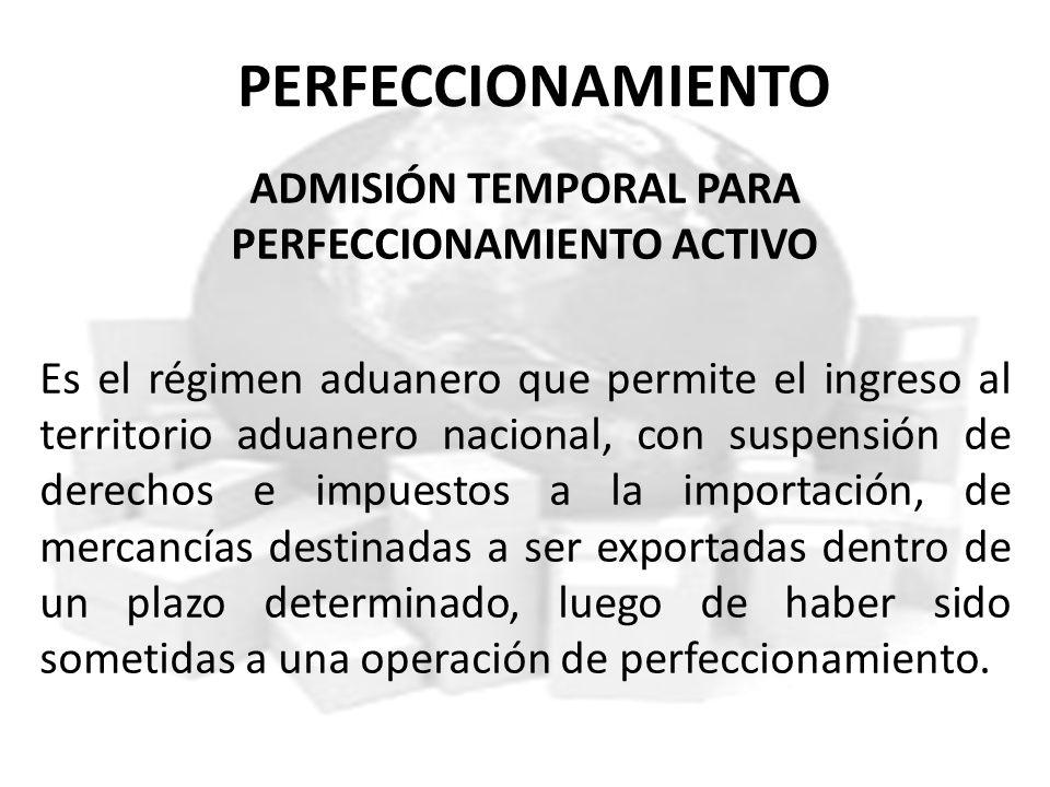 PERFECCIONAMIENTO ADMISIÓN TEMPORAL PARA PERFECCIONAMIENTO ACTIVO Es el régimen aduanero que permite el ingreso al territorio aduanero nacional, con s
