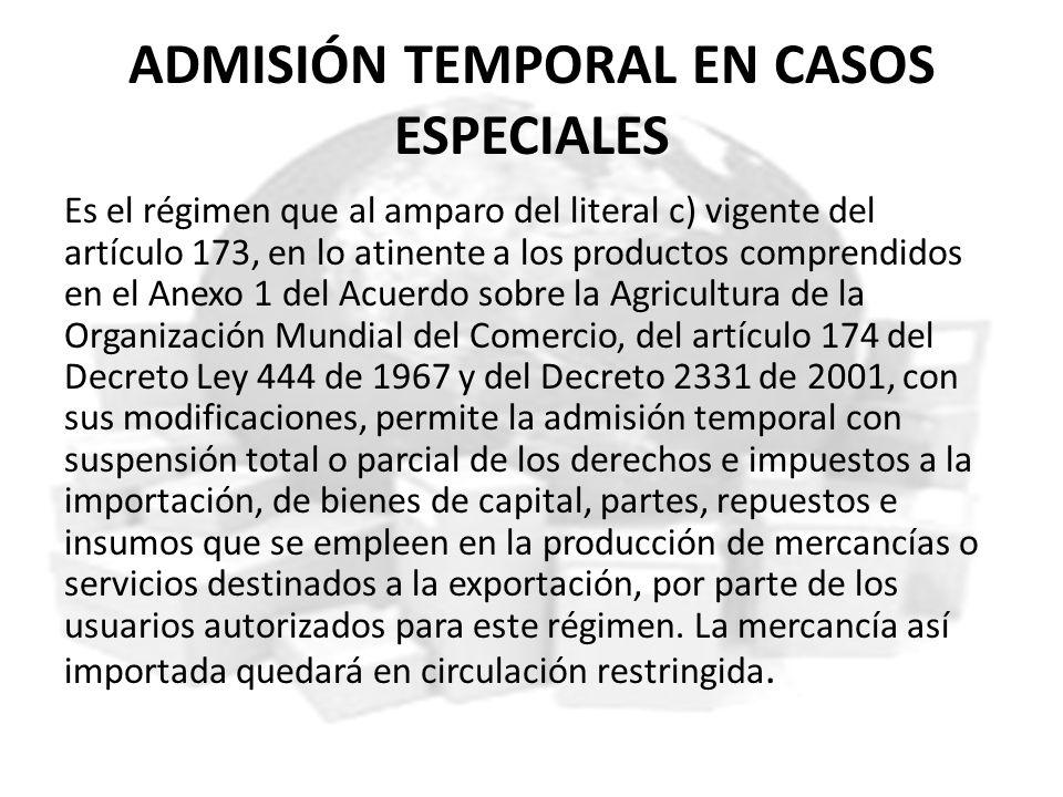 ADMISIÓN TEMPORAL EN CASOS ESPECIALES Es el régimen que al amparo del literal c) vigente del artículo 173, en lo atinente a los productos comprendidos