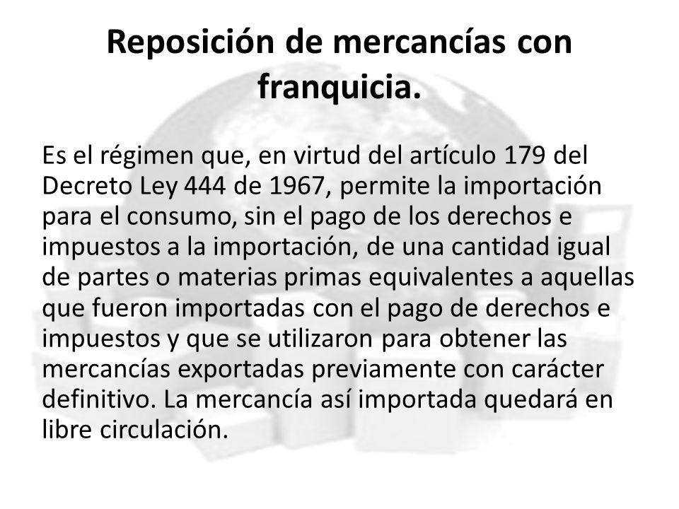 Reposición de mercancías con franquicia. Es el régimen que, en virtud del artículo 179 del Decreto Ley 444 de 1967, permite la importación para el con