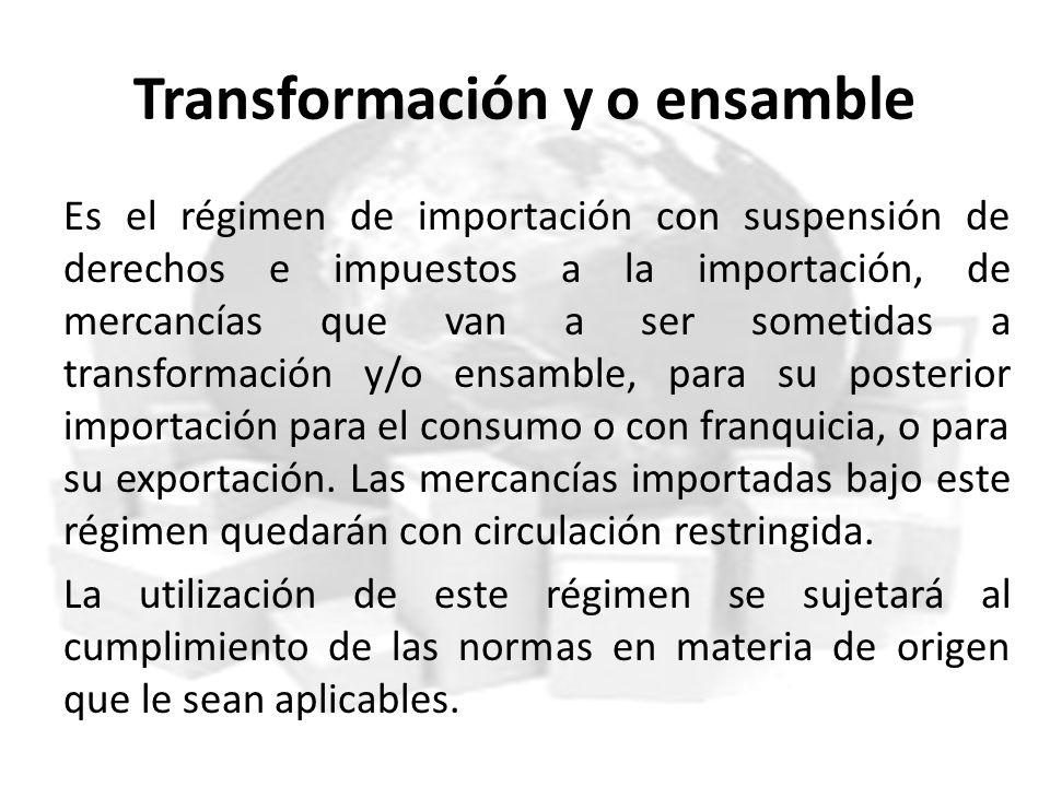 Transformación y o ensamble Es el régimen de importación con suspensión de derechos e impuestos a la importación, de mercancías que van a ser sometida