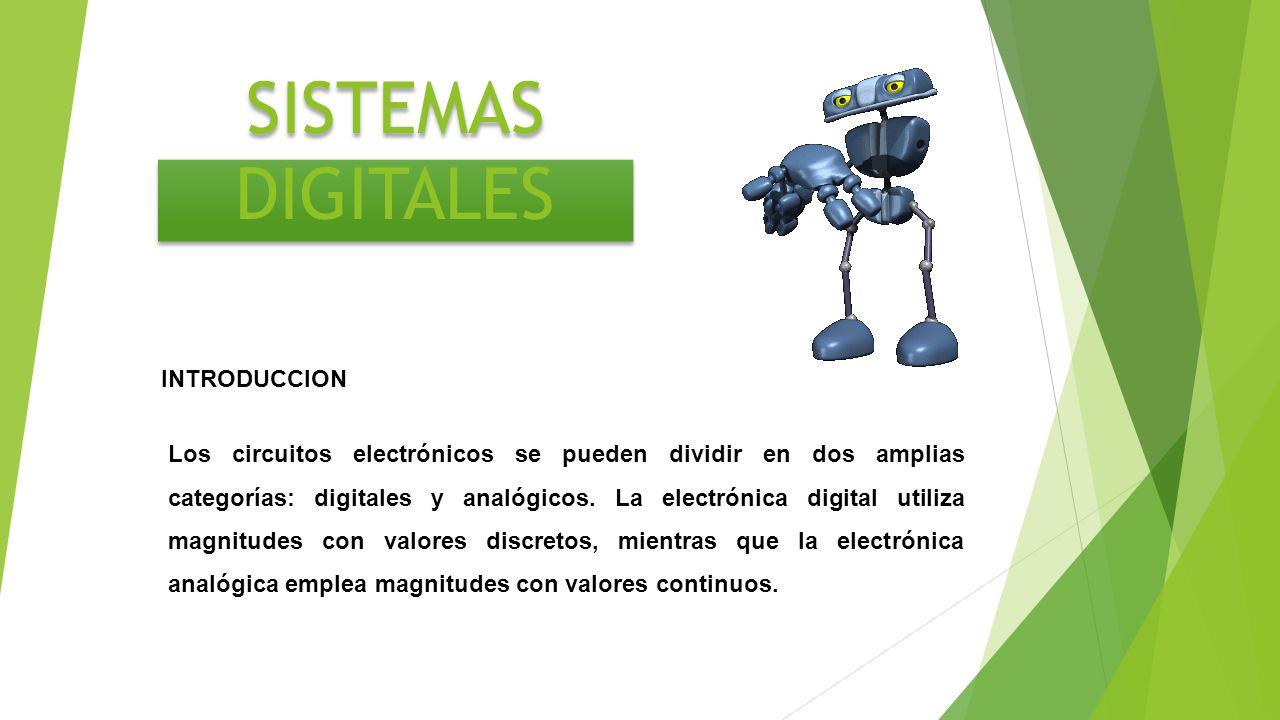 SISTEMAS DIGITALES Los circuitos electrónicos se pueden dividir en dos amplias categorías: digitales y analógicos. La electrónica digital utiliza magn