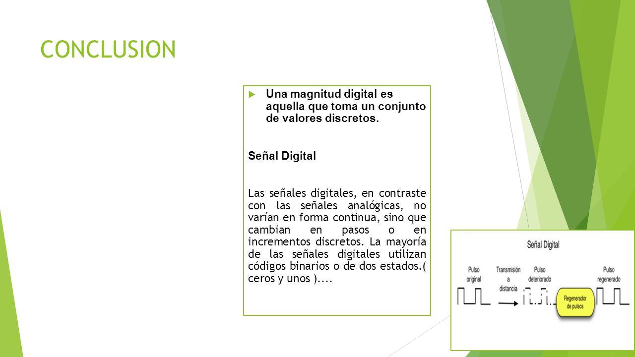 CONCLUSION Una magnitud digital es aquella que toma un conjunto de valores discretos. Señal Digital Las señales digitales, en contraste con las señale