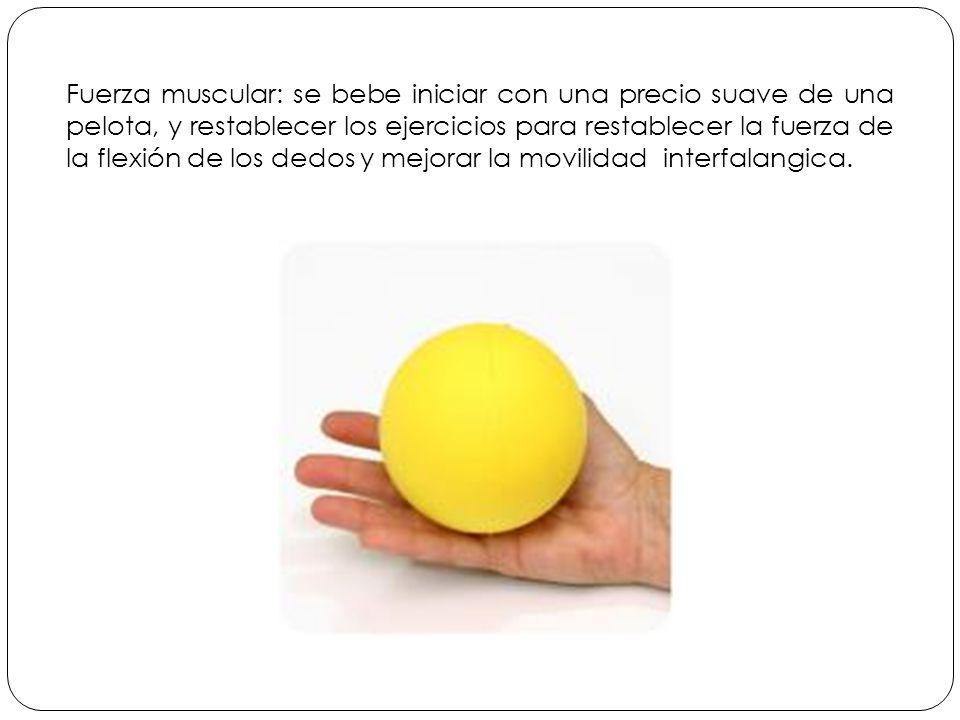 Fuerza muscular: se bebe iniciar con una precio suave de una pelota, y restablecer los ejercicios para restablecer la fuerza de la flexión de los dedos y mejorar la movilidad interfalangica.