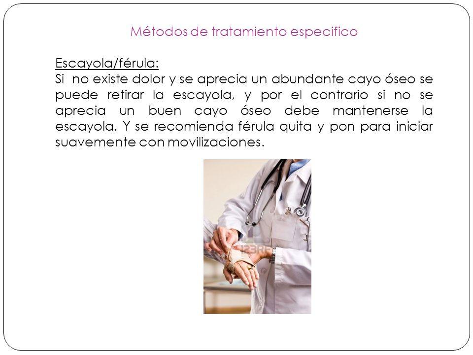 Métodos de tratamiento especifico Escayola/férula: Si no existe dolor y se aprecia un abundante cayo óseo se puede retirar la escayola, y por el contrario si no se aprecia un buen cayo óseo debe mantenerse la escayola.