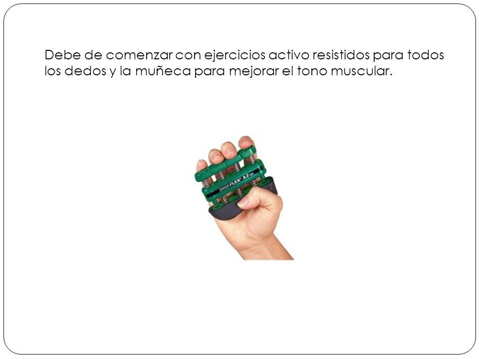 Debe de comenzar con ejercicios activo resistidos para todos los dedos y la muñeca para mejorar el tono muscular.