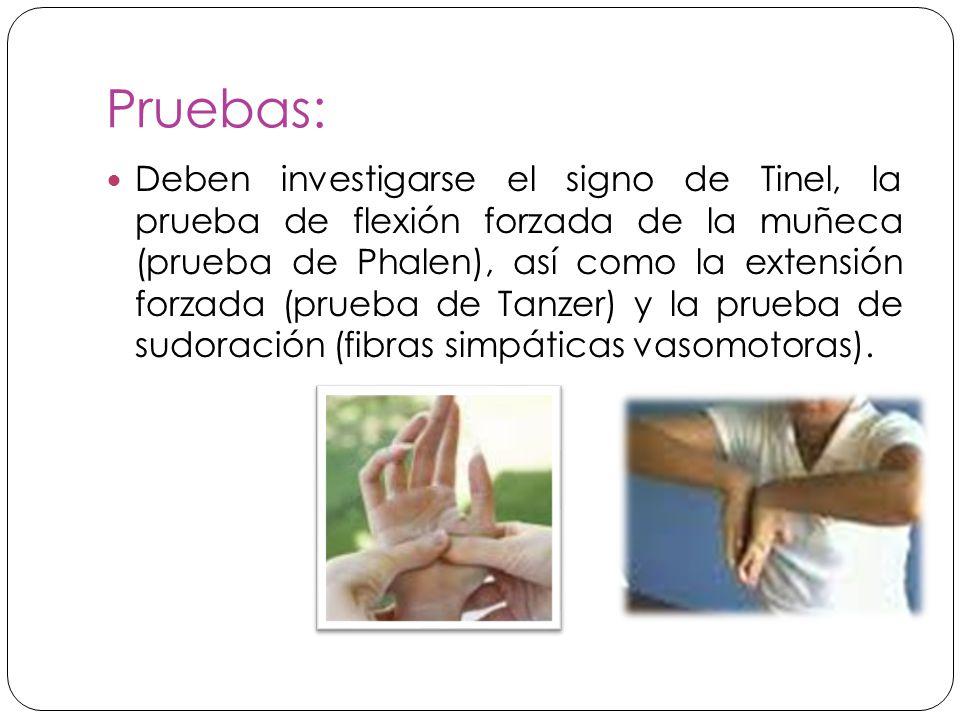 Pruebas: Deben investigarse el signo de Tinel, la prueba de flexión forzada de la muñeca (prueba de Phalen), así como la extensión forzada (prueba de Tanzer) y la prueba de sudoración (fibras simpáticas vasomotoras).