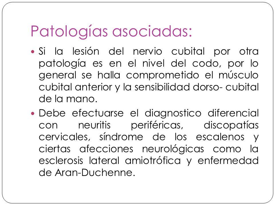Patologías asociadas: Si la lesión del nervio cubital por otra patología es en el nivel del codo, por lo general se halla comprometido el músculo cubital anterior y la sensibilidad dorso- cubital de la mano.