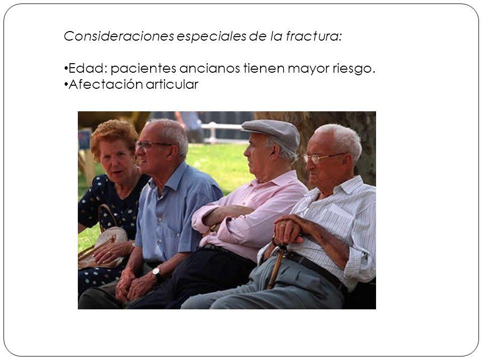 Consideraciones especiales de la fractura: Edad: pacientes ancianos tienen mayor riesgo.