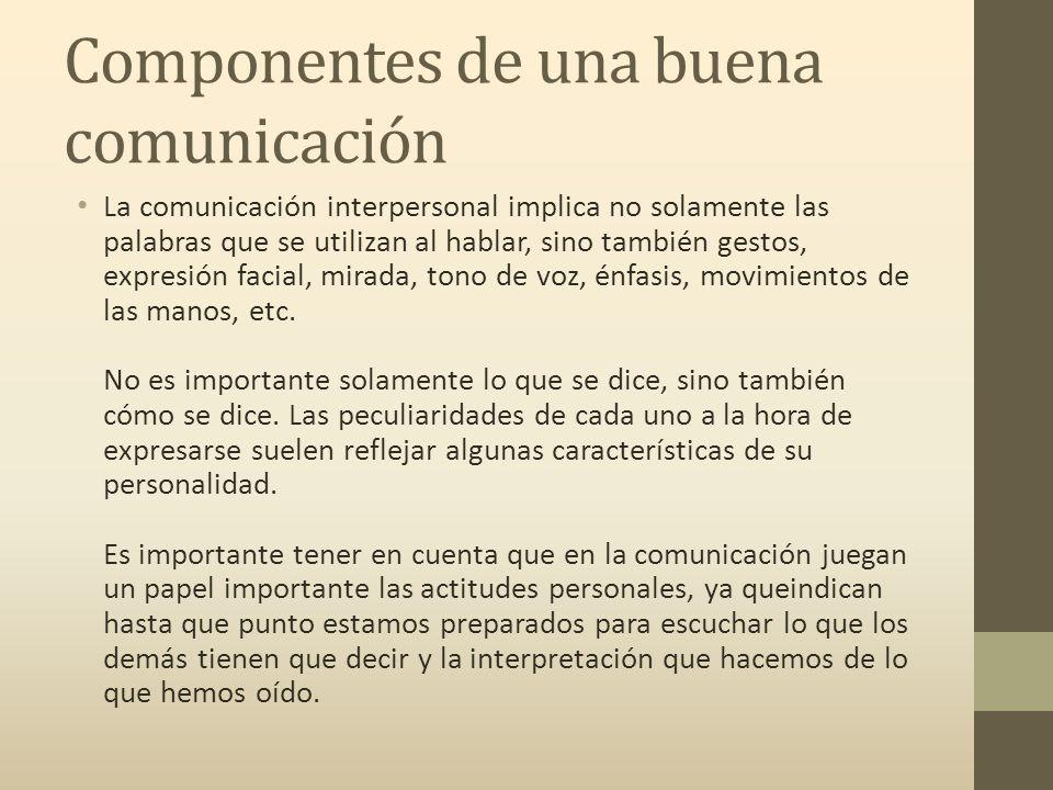 Componentes de una buena comunicación La comunicación interpersonal implica no solamente las palabras que se utilizan al hablar, sino también gestos, expresión facial, mirada, tono de voz, énfasis, movimientos de las manos, etc.