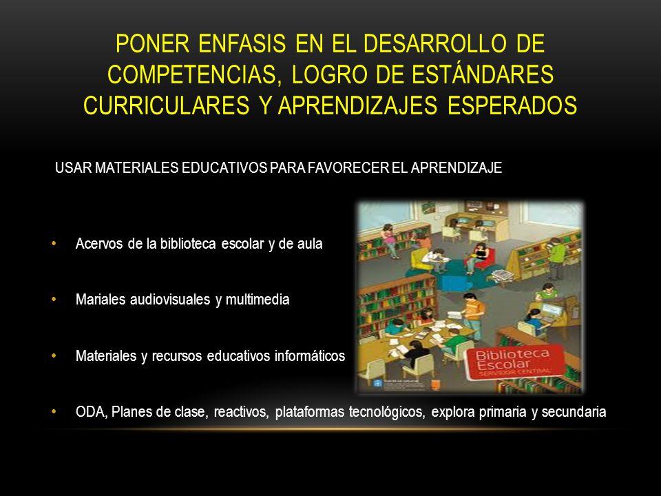 PONER ENFASIS EN EL DESARROLLO DE COMPETENCIAS, LOGRO DE ESTÁNDARES CURRICULARES Y APRENDIZAJES ESPERADOS USAR MATERIALES EDUCATIVOS PARA FAVORECER EL