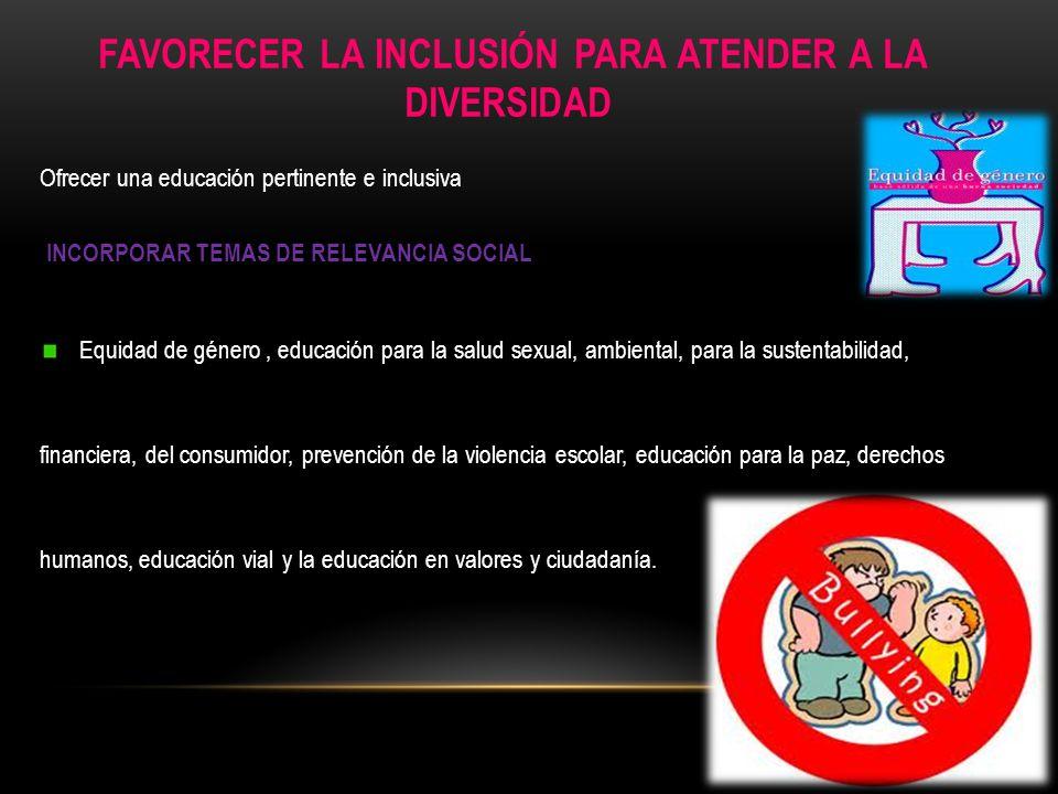 FAVORECER LA INCLUSIÓN PARA ATENDER A LA DIVERSIDAD Ofrecer una educación pertinente e inclusiva INCORPORAR TEMAS DE RELEVANCIA SOCIAL Equidad de géne