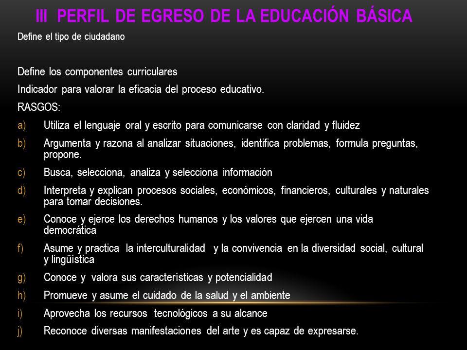 III PERFIL DE EGRESO DE LA EDUCACIÓN BÁSICA Define el tipo de ciudadano Define los componentes curriculares Indicador para valorar la eficacia del pro