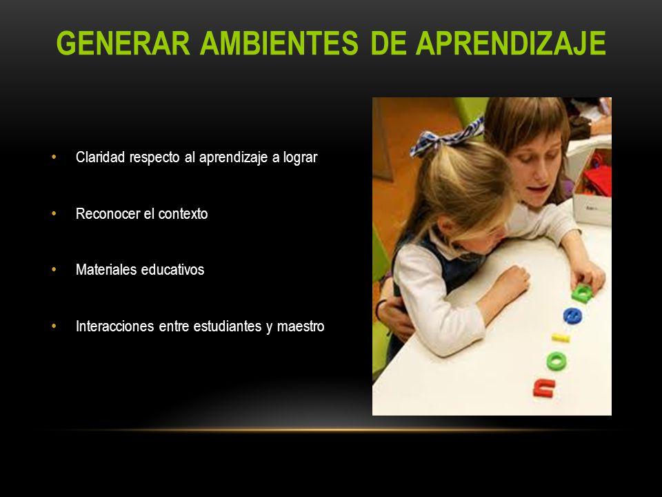 GENERAR AMBIENTES DE APRENDIZAJE Claridad respecto al aprendizaje a lograr Reconocer el contexto Materiales educativos Interacciones entre estudiantes